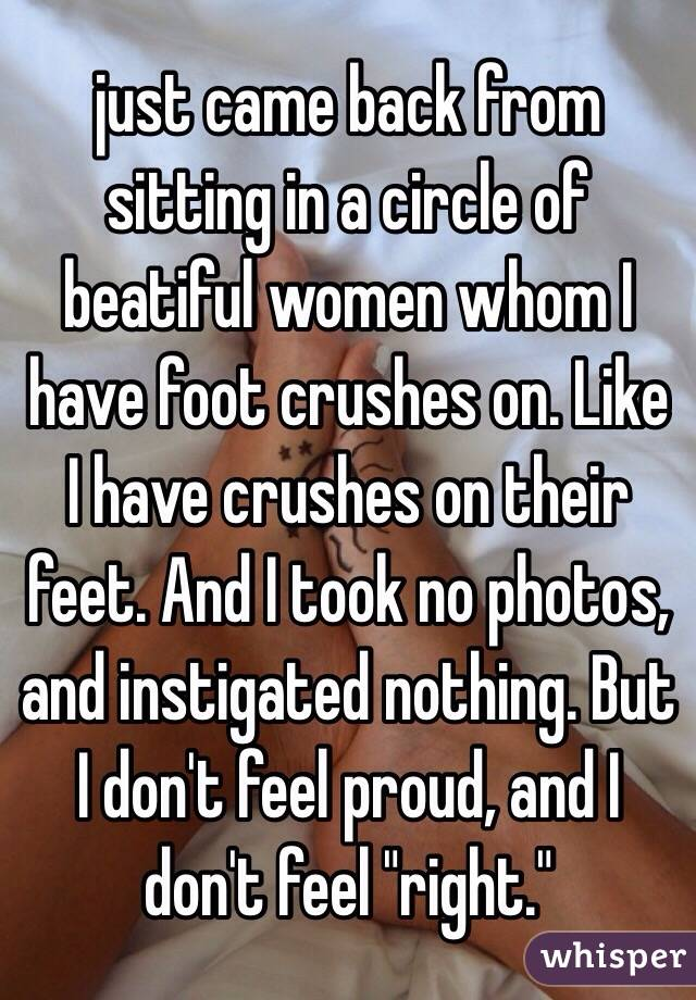 """just came back from sitting in a circle of beatiful women whom I have foot crushes on. Like I have crushes on their feet. And I took no photos, and instigated nothing. But I don't feel proud, and I don't feel """"right."""""""