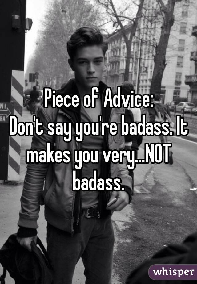 Piece of Advice:  Don't say you're badass. It makes you very...NOT badass.