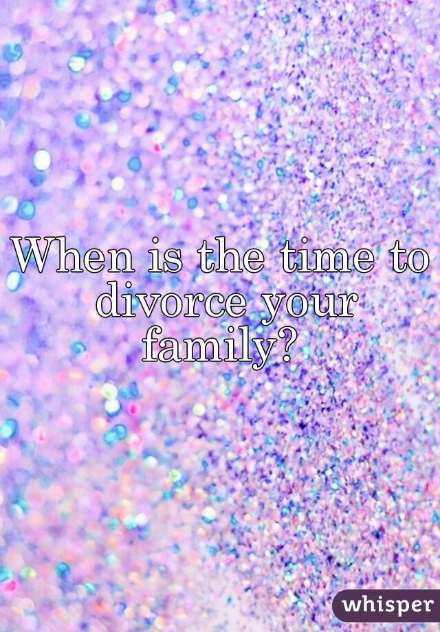 When is the time to divorce your family?