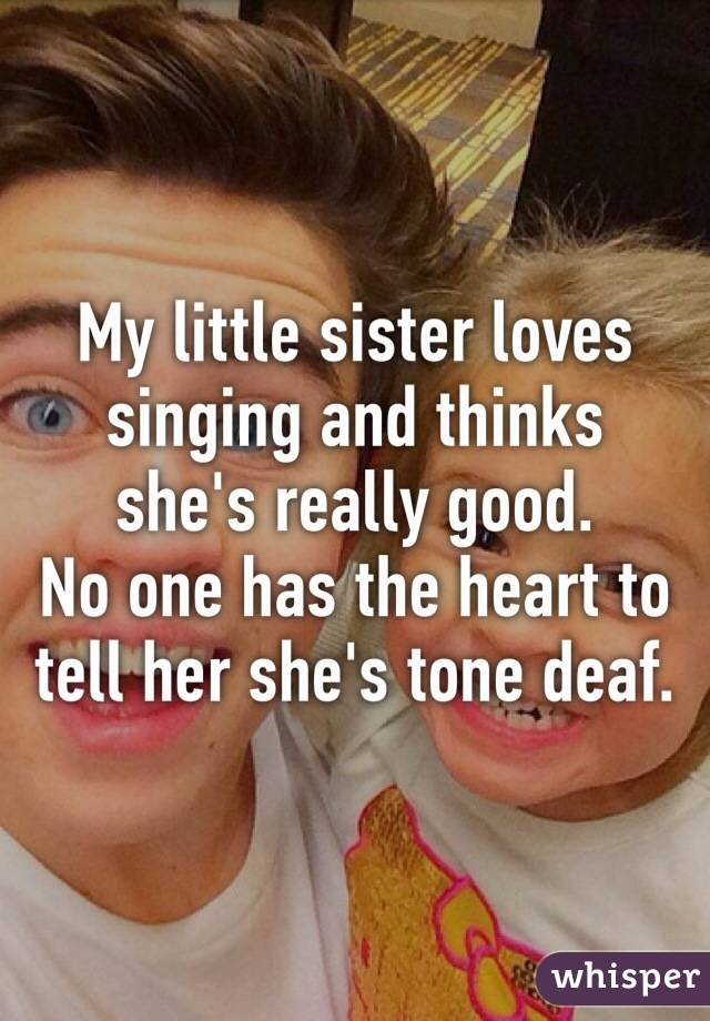 My little sister loves singing and thinks she's really good. No one has the heart to tell her she's tone deaf.