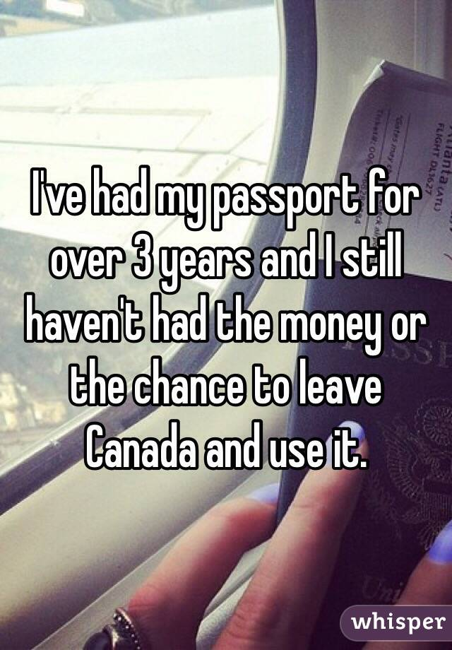I've had my passport for over 3 years and I still haven't had the money or the chance to leave Canada and use it.