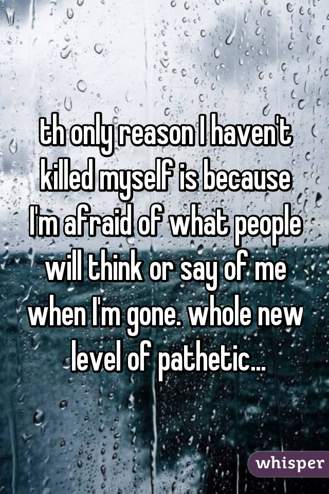 th only reason I haven't killed myself is because I'm afraid of what people will think or say of me when I'm gone. whole new  level of pathetic...