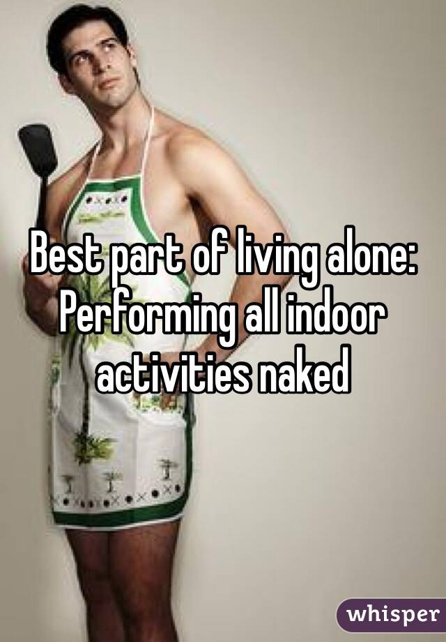 Best part of living alone: Performing all indoor activities naked