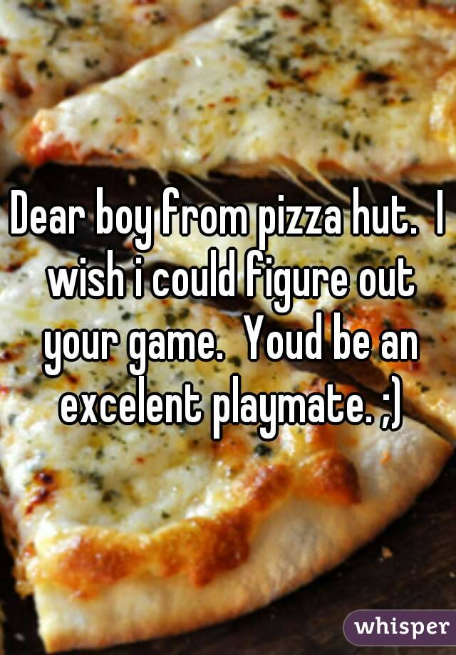 Dear boy from pizza hut.  I wish i could figure out your game.  Youd be an excelent playmate. ;)