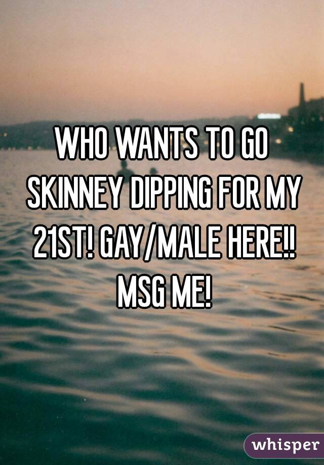 WHO WANTS TO GO SKINNEY DIPPING FOR MY 21ST! GAY/MALE HERE!! MSG ME!