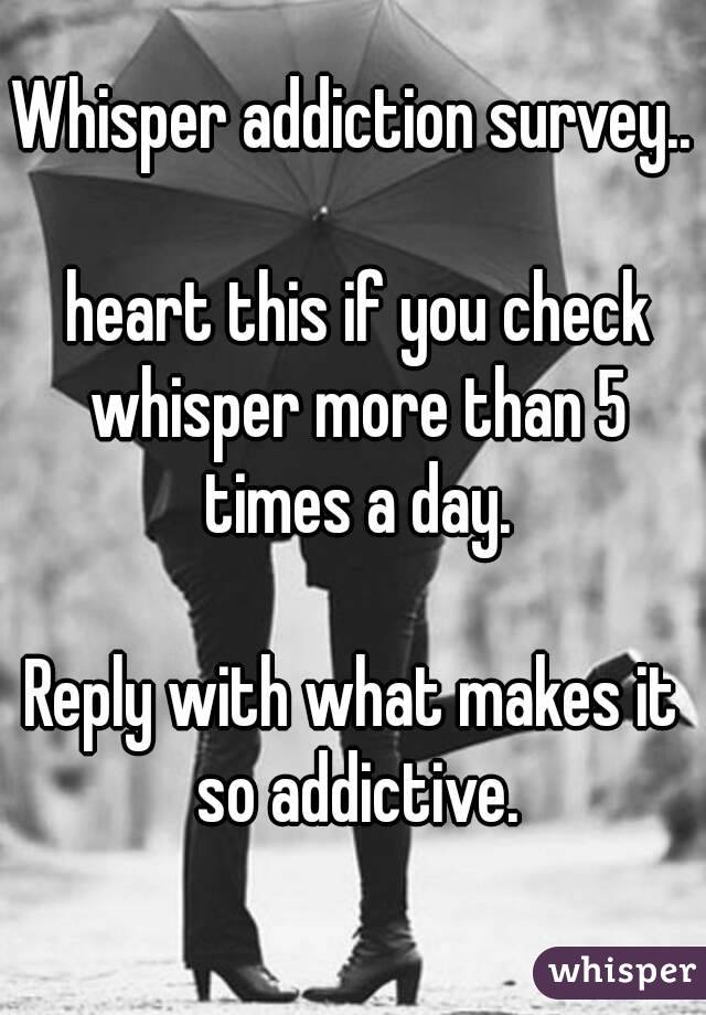 Whisper addiction survey..   heart this if you check whisper more than 5 times a day.  Reply with what makes it so addictive.