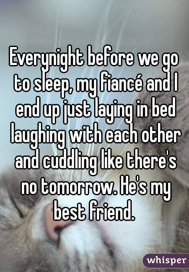 Everynight before we go to sleep, my fiancé and I end up just laying in bed laughing with each other and cuddling like there's no tomorrow. He's my best friend.