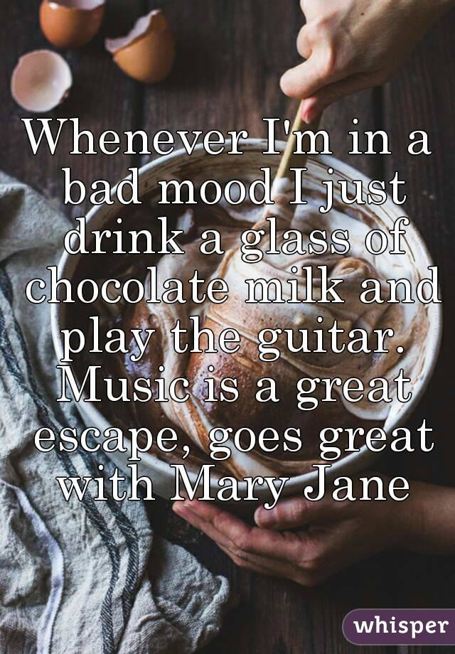 Whenever I'm in a bad mood I just drink a glass of chocolate milk and play the guitar. Music is a great escape, goes great with Mary Jane
