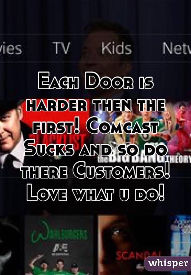 Each Door is harder then the first! Comcast Sucks and so do there Customers!  Love what u do!
