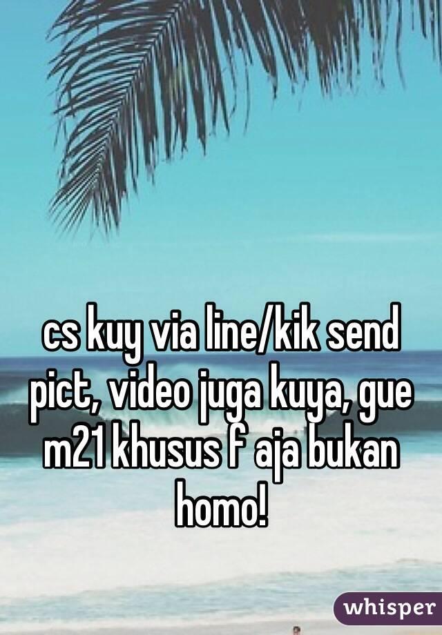 cs kuy via line/kik send pict, video juga kuya, gue m21 khusus f aja bukan homo!