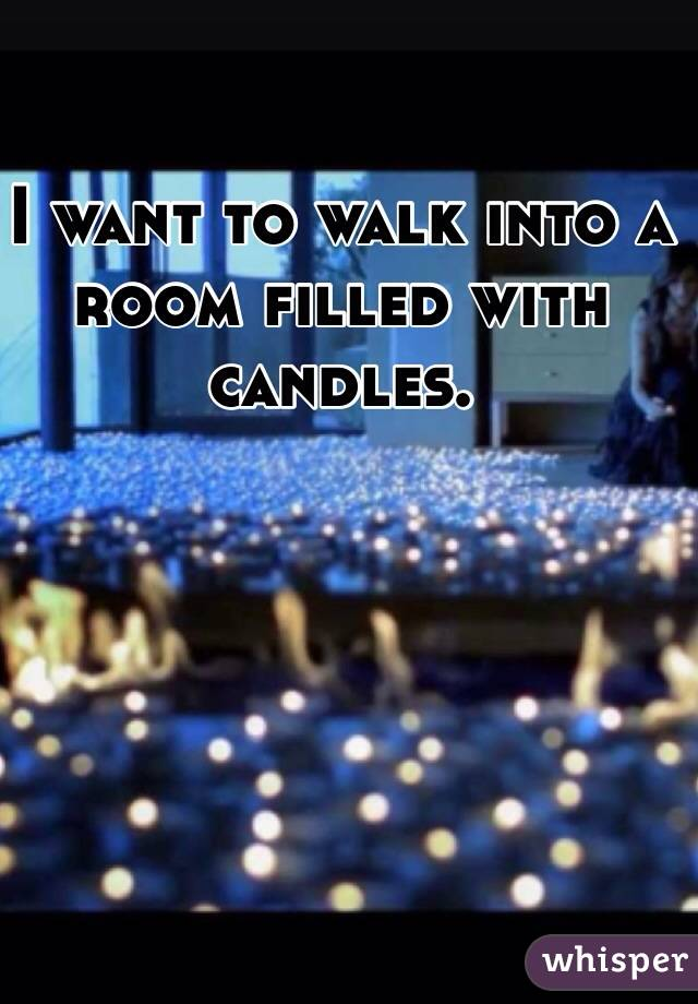 I want to walk into a room filled with candles.