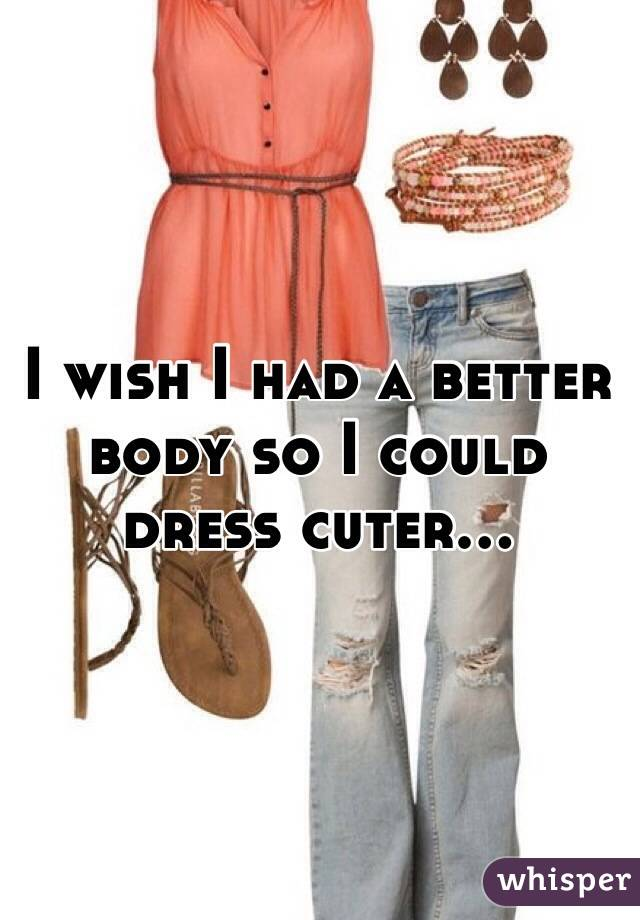 I wish I had a better body so I could dress cuter...