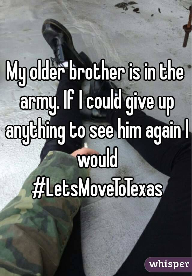 My older brother is in the army. If I could give up anything to see him again I would #LetsMoveToTexas