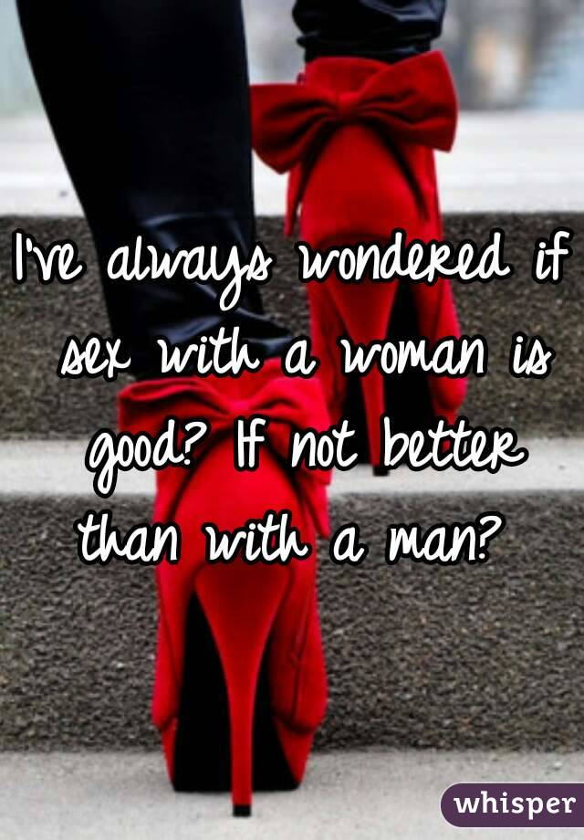 I've always wondered if sex with a woman is good? If not better than with a man?