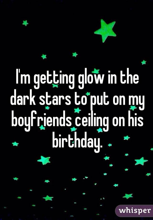 I'm getting glow in the dark stars to put on my boyfriends ceiling on his birthday.