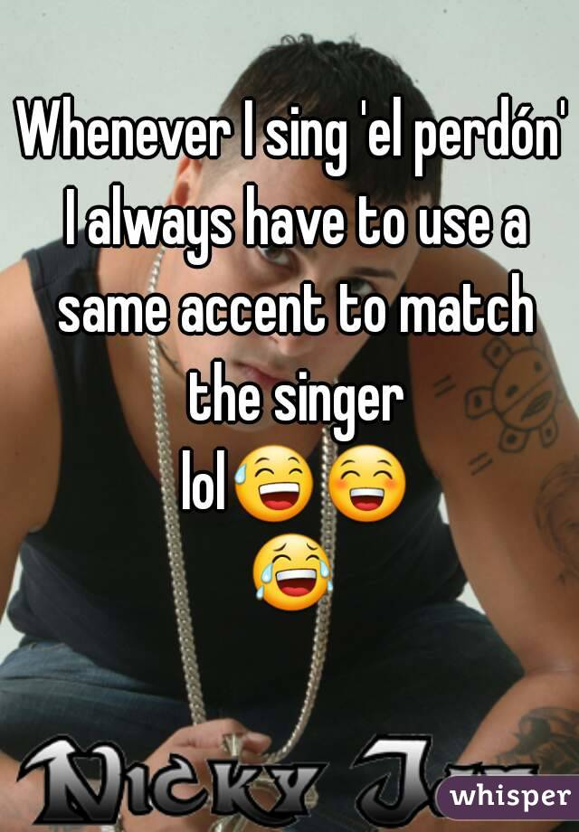Whenever I sing 'el perdón' I always have to use a same accent to match the singer lol😅😁😂