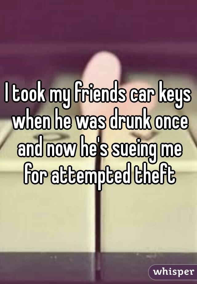 I took my friends car keys when he was drunk once and now he's sueing me for attempted theft