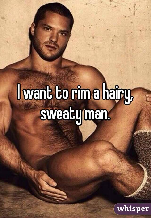 I want to rim a hairy, sweaty man.