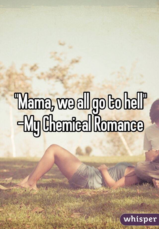 """Mama, we all go to hell"" -My Chemical Romance"