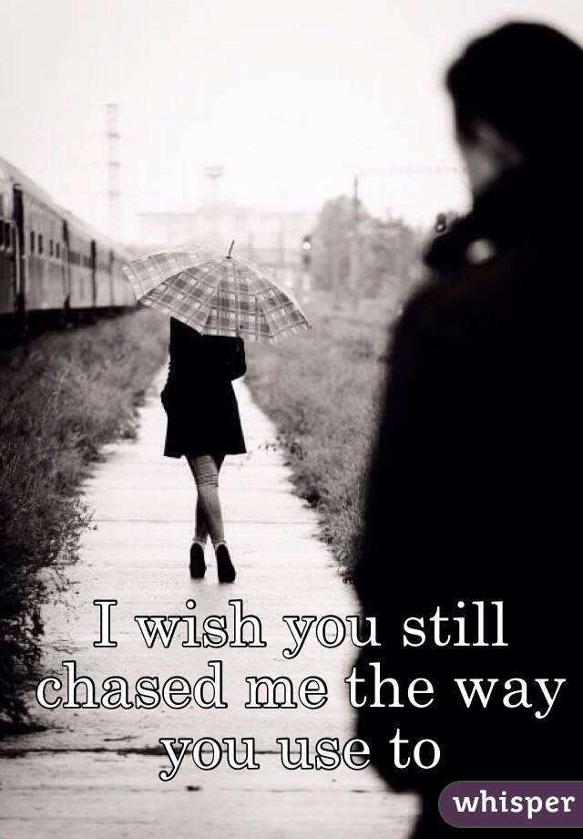 I wish you still chased me the way you use to