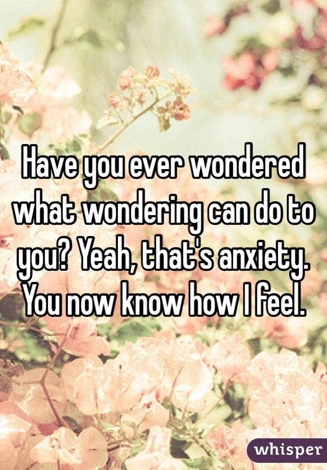 Have you ever wondered what wondering can do to you? Yeah, that's anxiety. You now know how I feel.