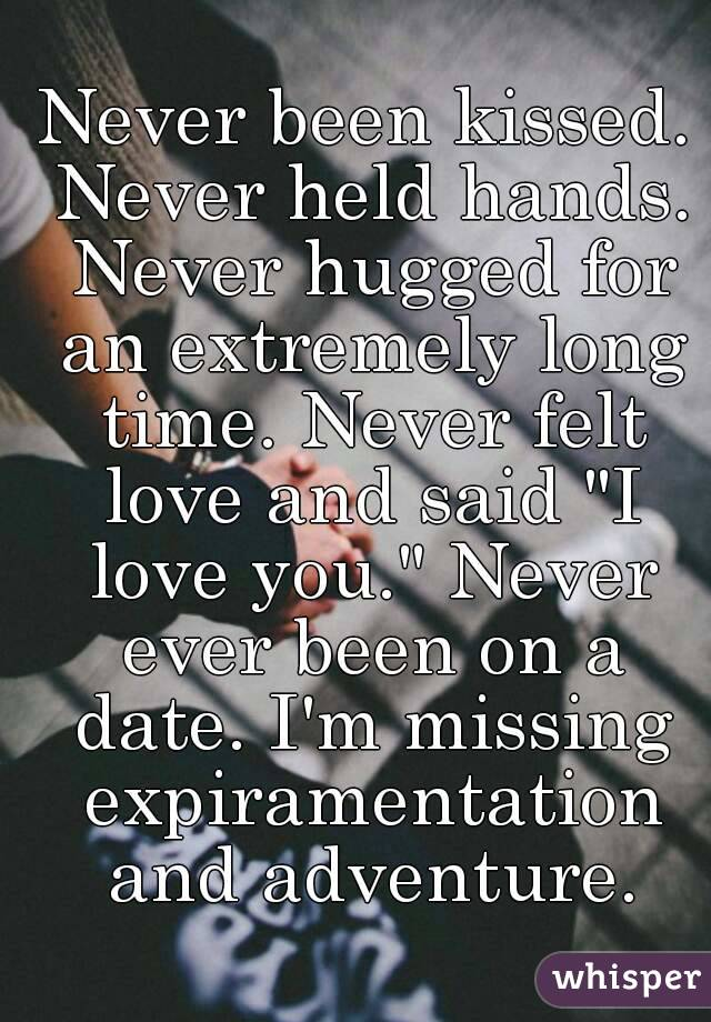 """Never been kissed. Never held hands. Never hugged for an extremely long time. Never felt love and said """"I love you."""" Never ever been on a date. I'm missing expiramentation and adventure."""