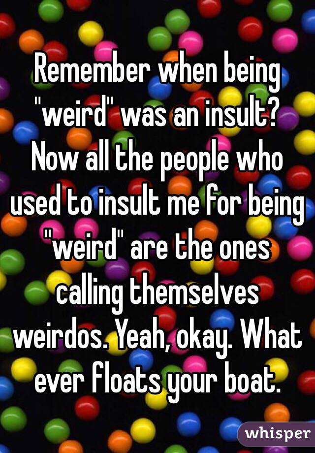 """Remember when being """"weird"""" was an insult? Now all the people who used to insult me for being """"weird"""" are the ones calling themselves weirdos. Yeah, okay. What ever floats your boat."""
