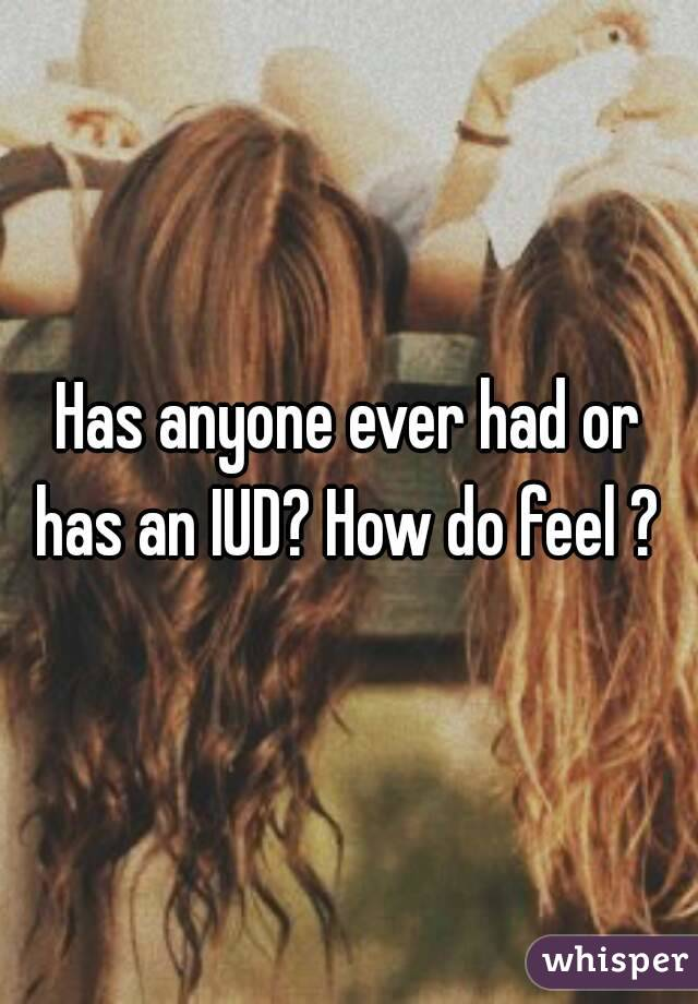 Has anyone ever had or has an IUD? How do feel ?