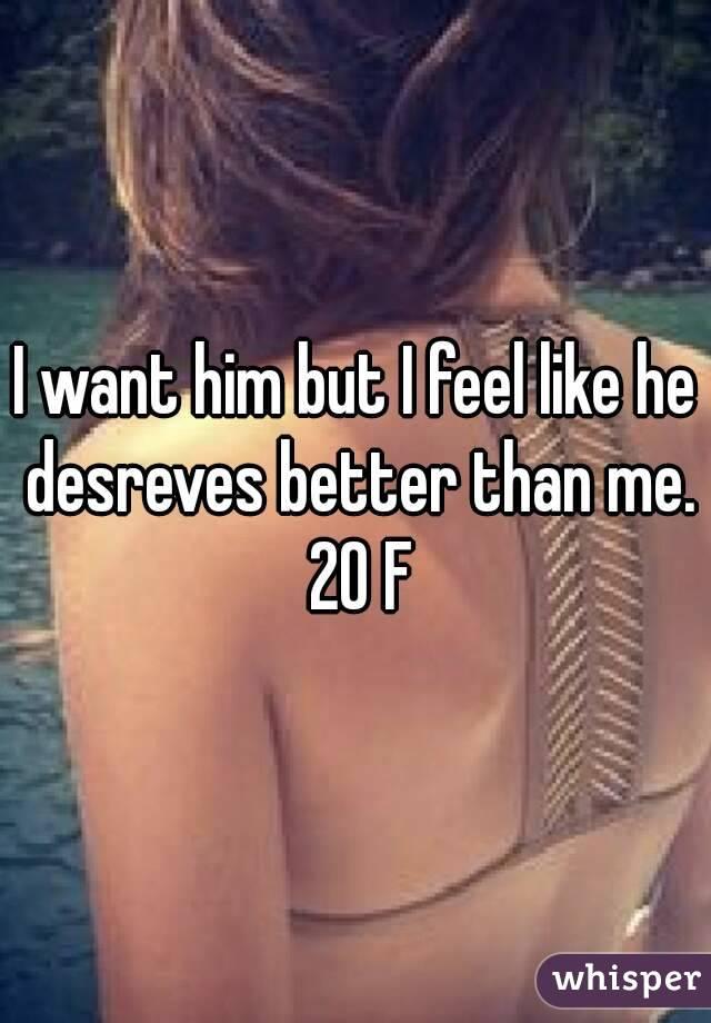 I want him but I feel like he desreves better than me. 20 F