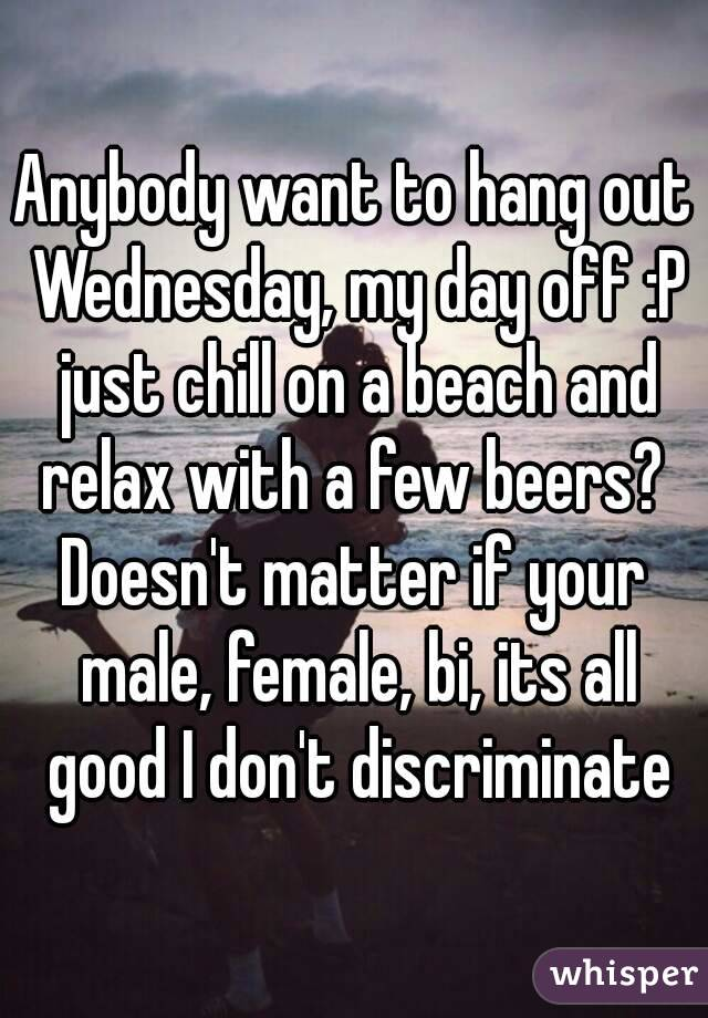 Anybody want to hang out Wednesday, my day off :P just chill on a beach and relax with a few beers?  Doesn't matter if your male, female, bi, its all good I don't discriminate