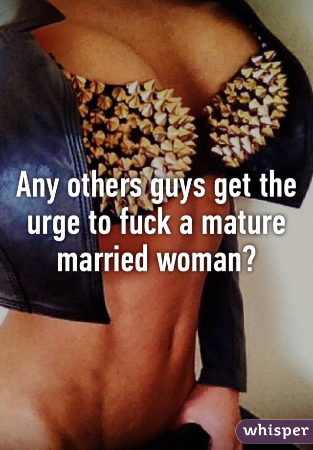 Any others guys get the urge to fuck a mature married woman?