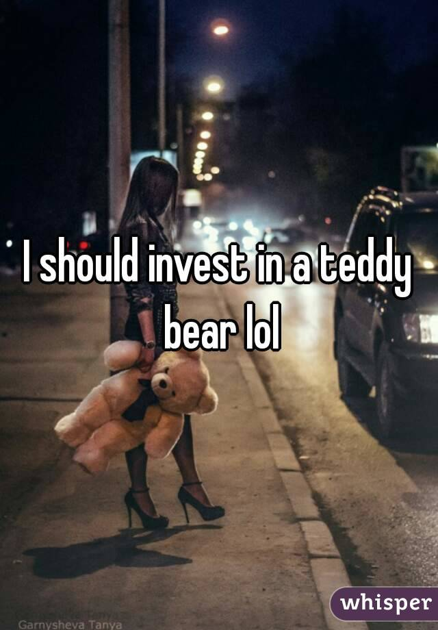 I should invest in a teddy bear lol