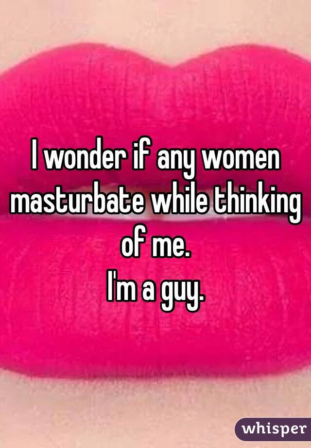 I wonder if any women masturbate while thinking of me. I'm a guy.