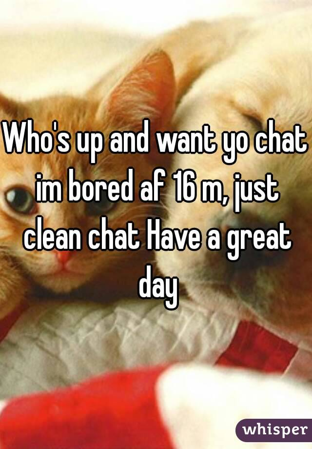 Who's up and want yo chat im bored af 16 m, just clean chat Have a great day