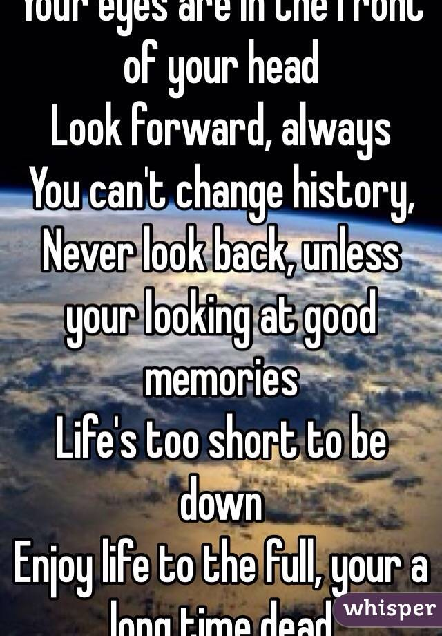 Your eyes are in the front of your head Look forward, always You can't change history, Never look back, unless your looking at good memories Life's too short to be down Enjoy life to the full, your a long time dead