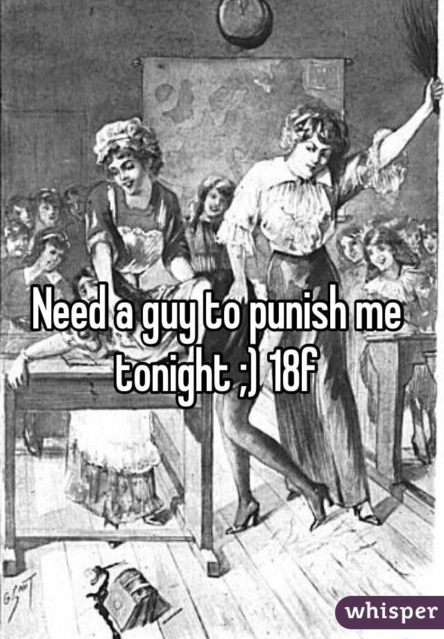 Need a guy to punish me tonight ;) 18f