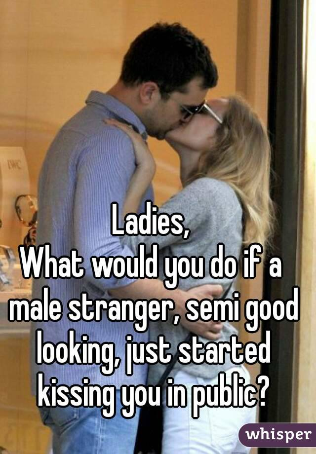 Ladies, What would you do if a male stranger, semi good looking, just started kissing you in public?