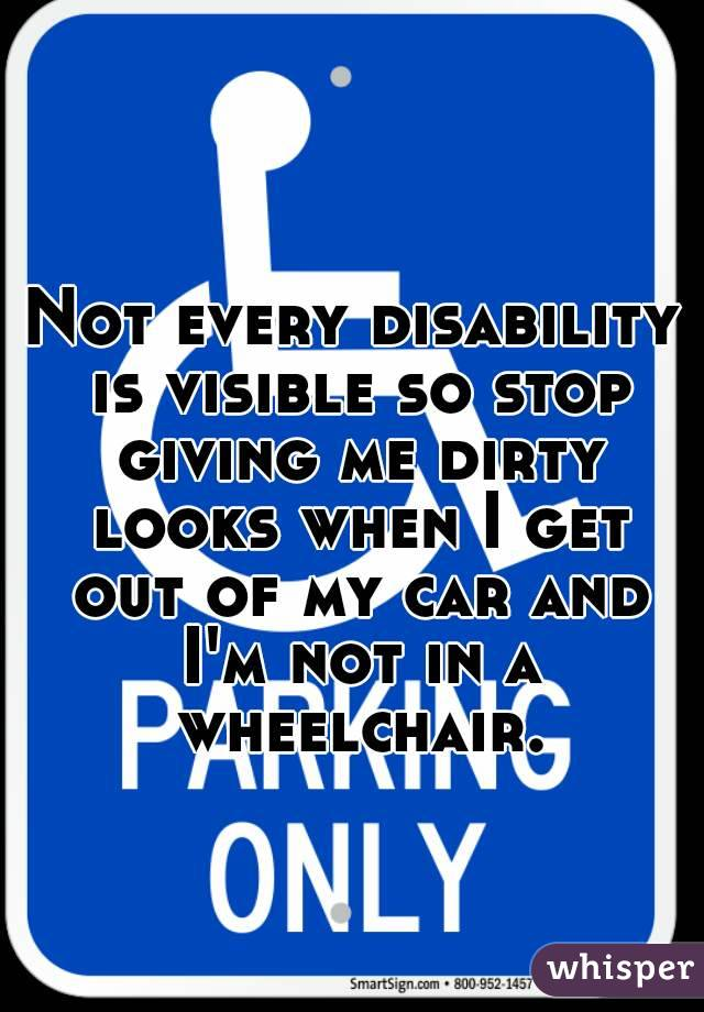 Not every disability is visible so stop giving me dirty looks when I get out of my car and I'm not in a wheelchair.
