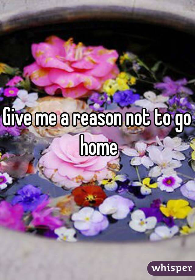 Give me a reason not to go home