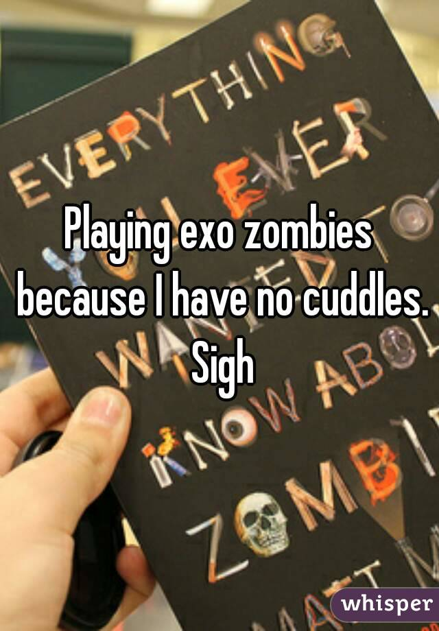 Playing exo zombies because I have no cuddles. Sigh