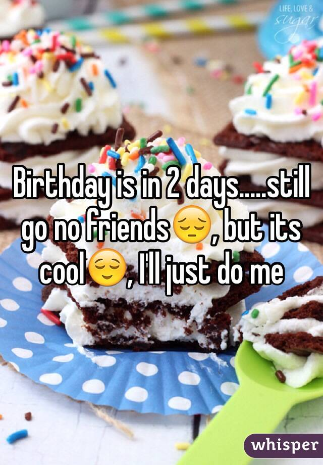 Birthday is in 2 days.....still go no friends😔, but its cool😌, I'll just do me