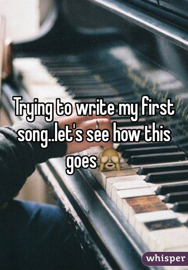 Trying to write my first song..let's see how this goes🙈