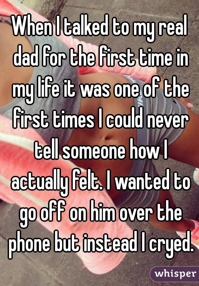 When I talked to my real dad for the first time in my life it was one of the first times I could never tell someone how I actually felt. I wanted to go off on him over the phone but instead I cryed.
