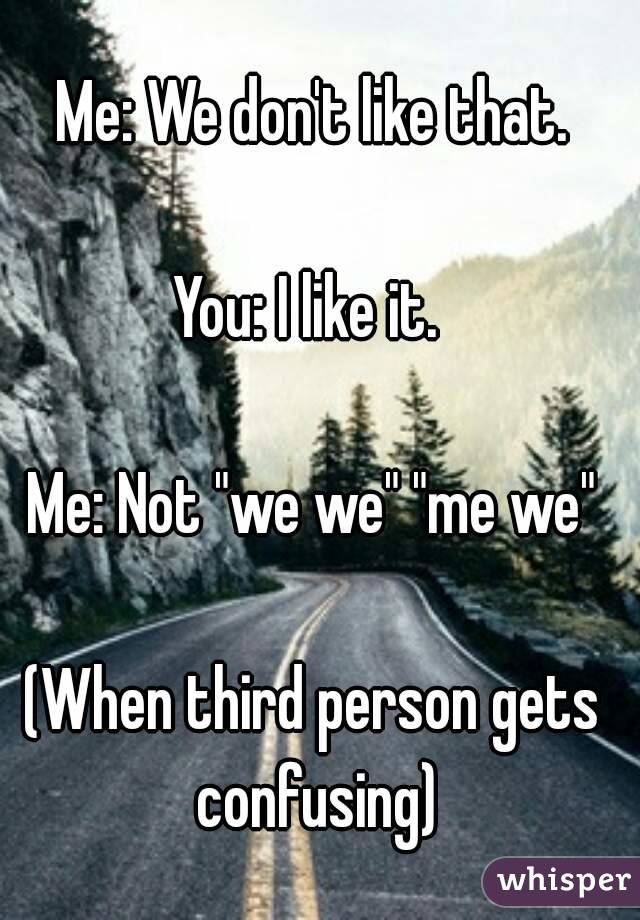 """Me: We don't like that.  You: I like it.   Me: Not """"we we"""" """"me we""""  (When third person gets confusing)"""