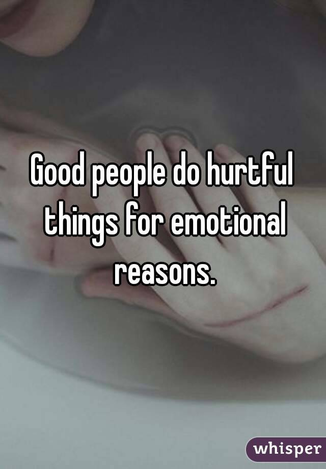 Good people do hurtful things for emotional reasons.