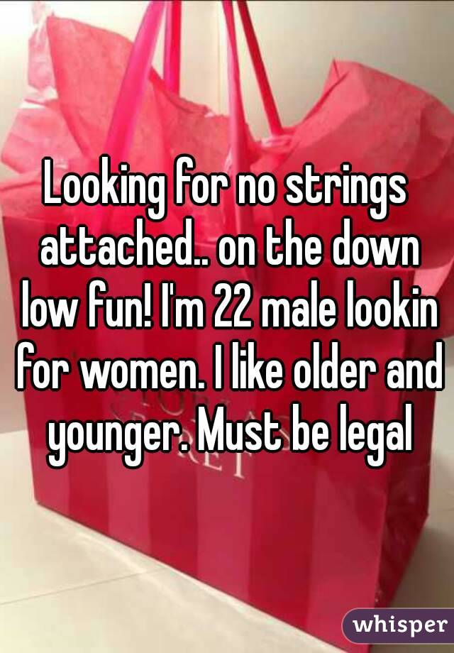 Looking for no strings attached.. on the down low fun! I'm 22 male lookin for women. I like older and younger. Must be legal
