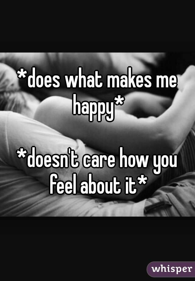 *does what makes me happy*  *doesn't care how you feel about it*