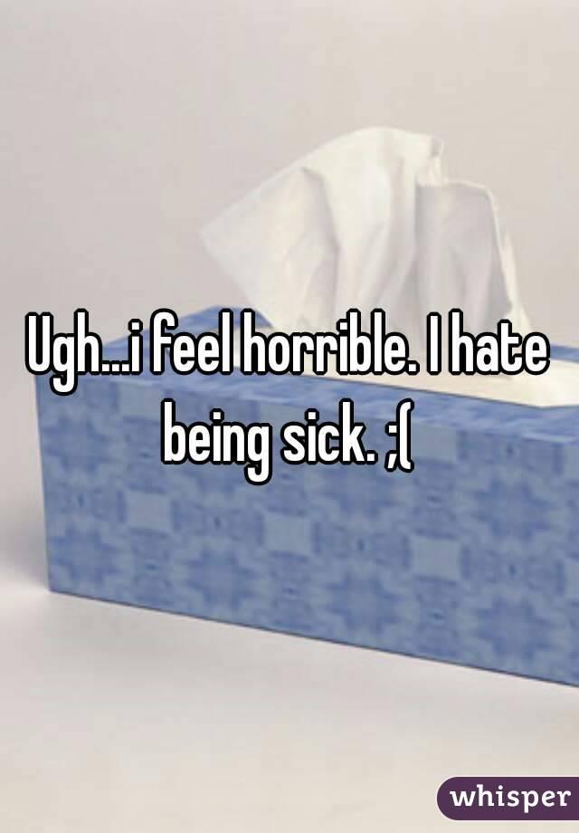 Ugh...i feel horrible. I hate being sick. ;(