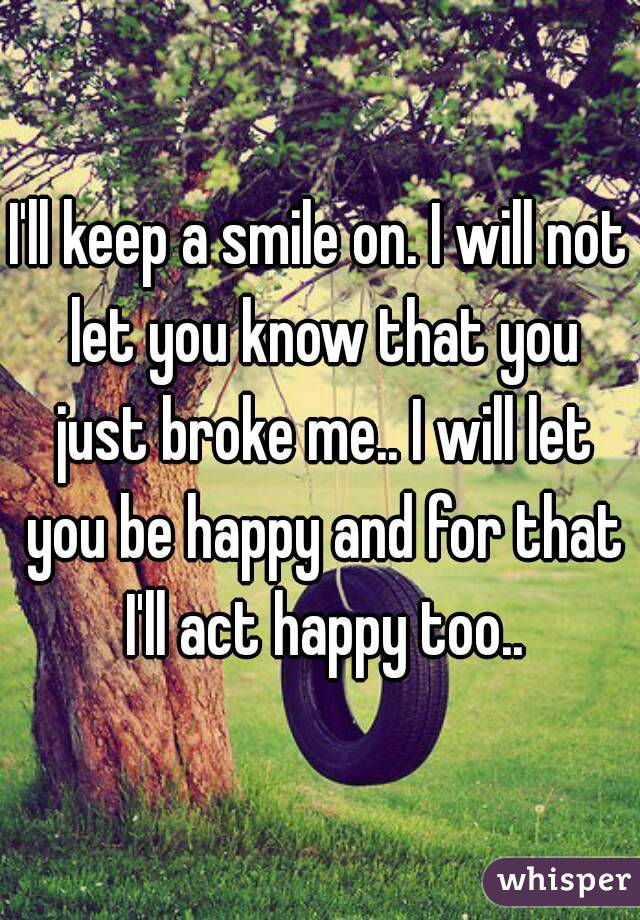I'll keep a smile on. I will not let you know that you just broke me.. I will let you be happy and for that I'll act happy too..