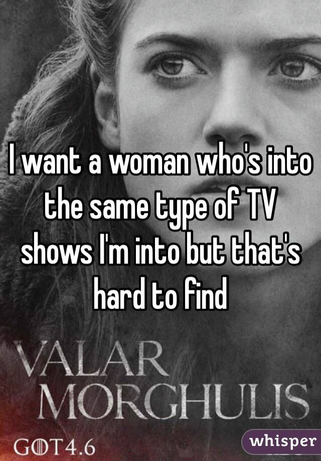 I want a woman who's into the same type of TV shows I'm into but that's hard to find